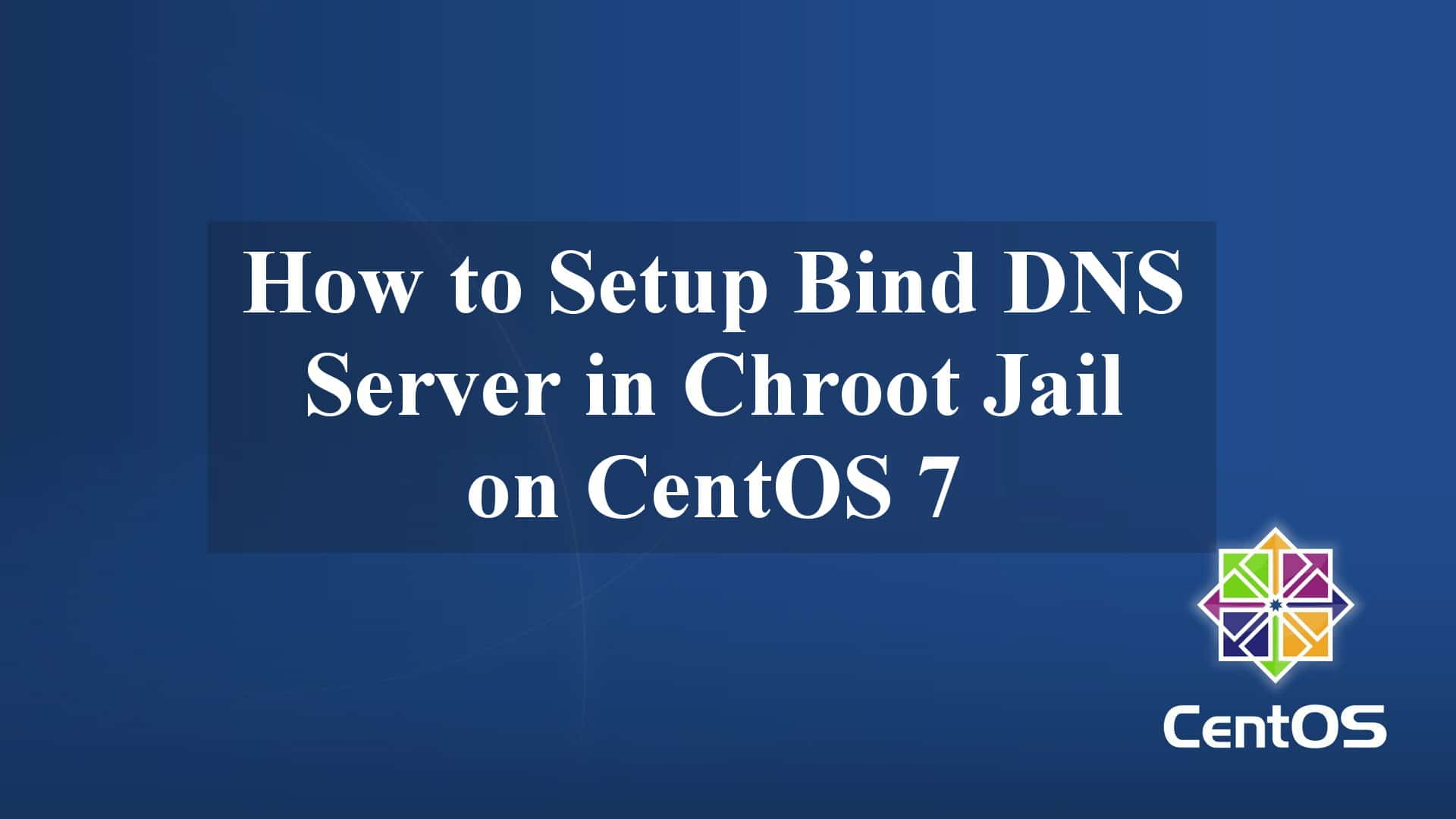 How to Setup Bind DNS Server in Chroot Jail on CentOS 7